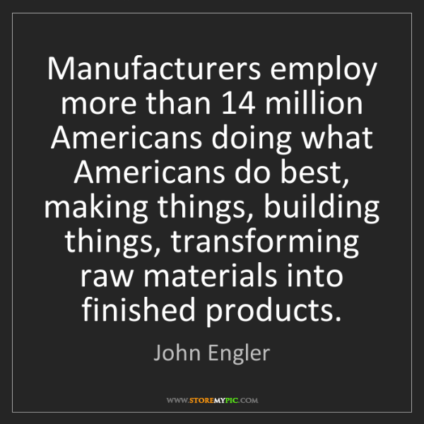 John Engler: Manufacturers employ more than 14 million Americans doing...