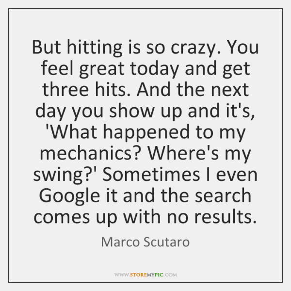 But hitting is so crazy. You feel great today and get three ...