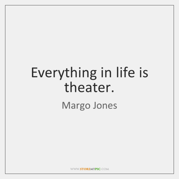Everything in life is theater.