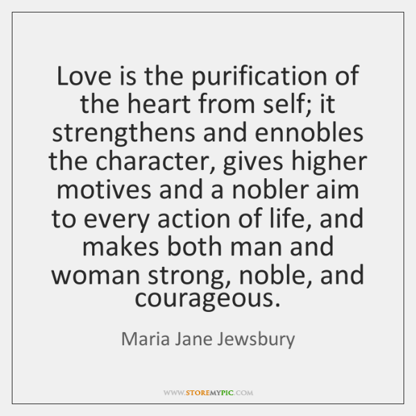 Love is the purification of the heart from self; it strengthens and ...