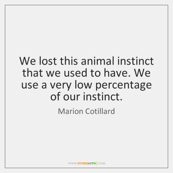 We lost this animal instinct that we used to have. We use ...