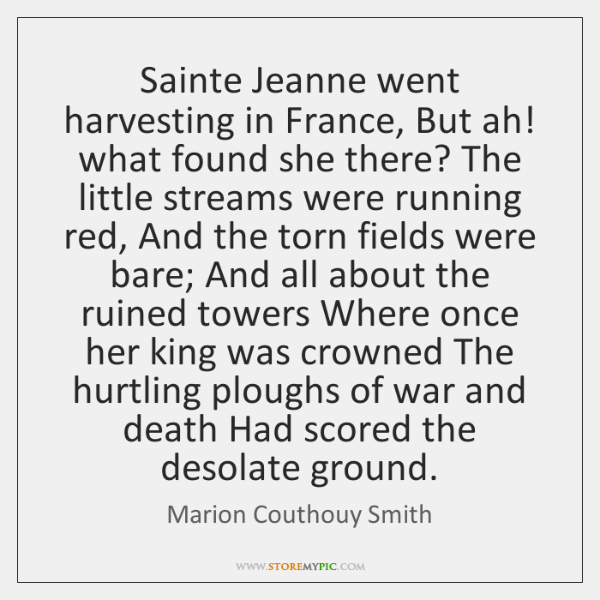Sainte Jeanne went harvesting in France, But ah! what found she there? ...
