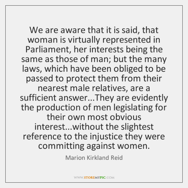 We are aware that it is said, that woman is virtually represented ...
