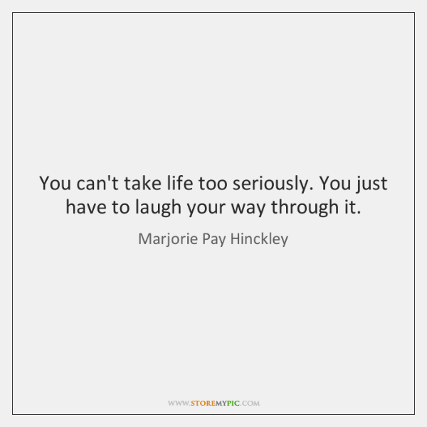 You can't take life too seriously. You just have to laugh your ...