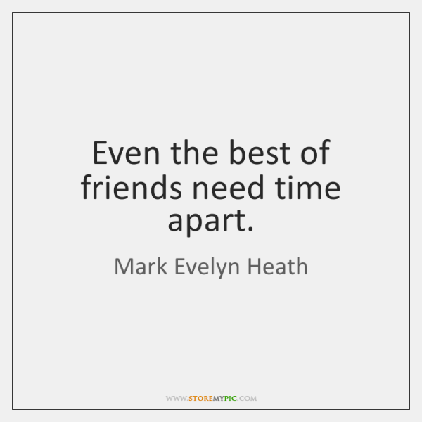 Even the best of friends need time apart.