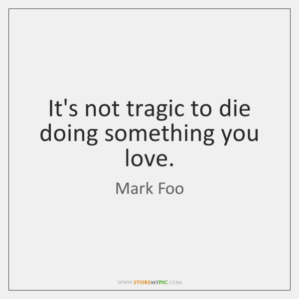 It's not tragic to die doing something you love.