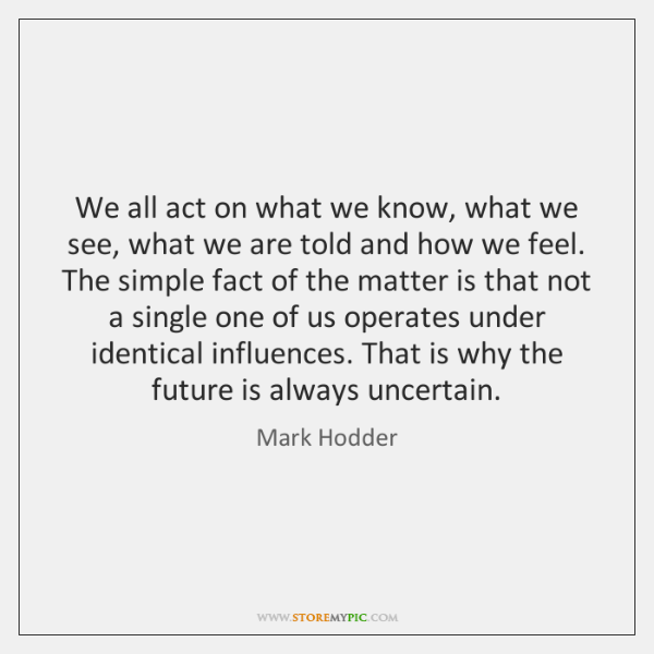 We all act on what we know, what we see, what we ...