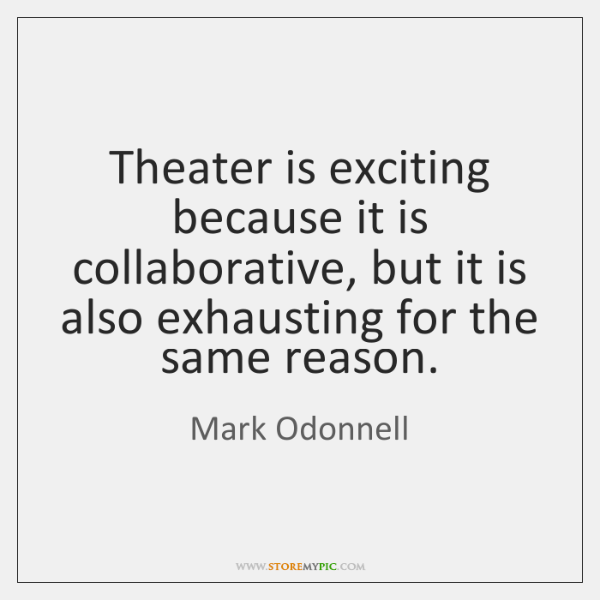 Theater is exciting because it is collaborative, but it is also exhausting ...