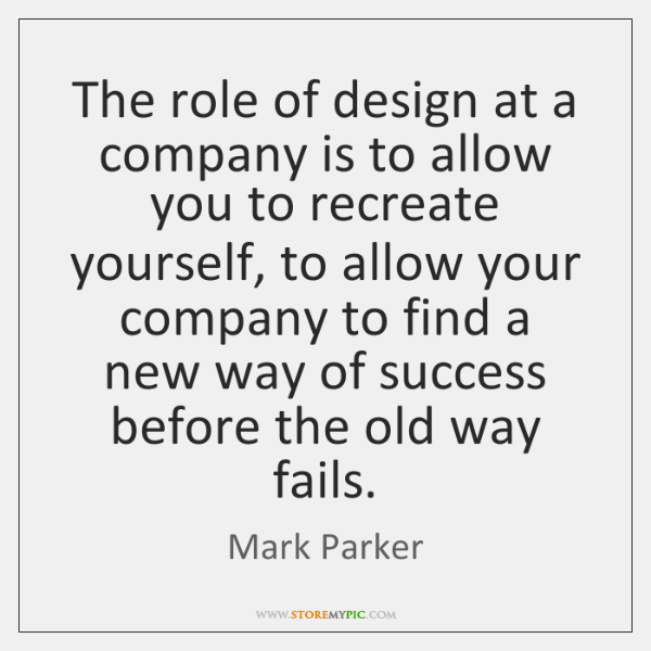 The role of design at a company is to allow you to ...
