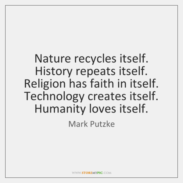 Nature recycles itself. History repeats itself. Religion has faith in itself. Technology ...