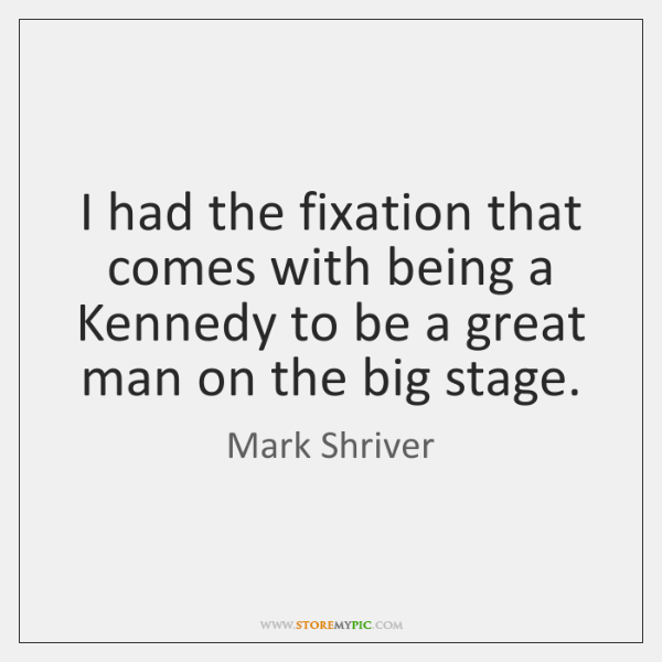 I had the fixation that comes with being a Kennedy to be ...