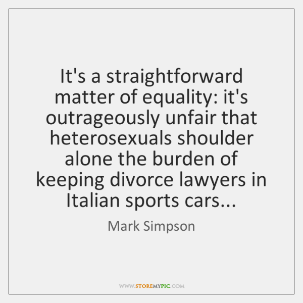 It's a straightforward matter of equality: it's outrageously unfair that heterosexuals shoulder ...