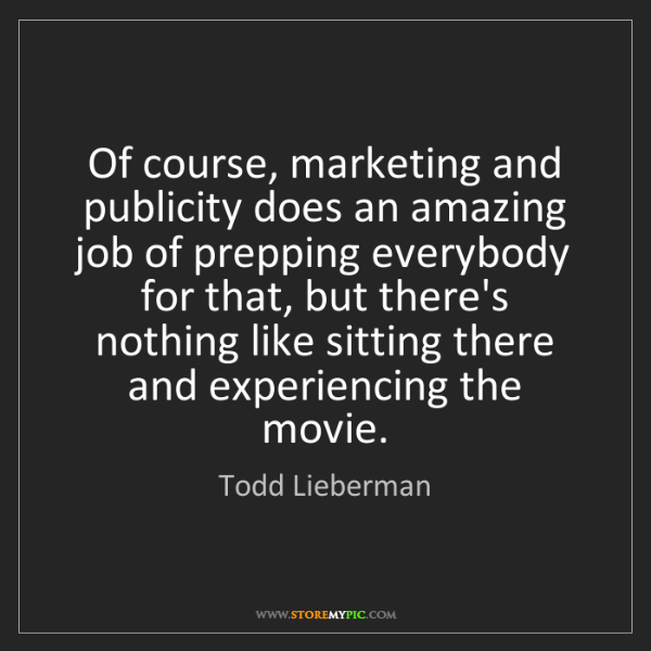 Todd Lieberman: Of course, marketing and publicity does an amazing job...