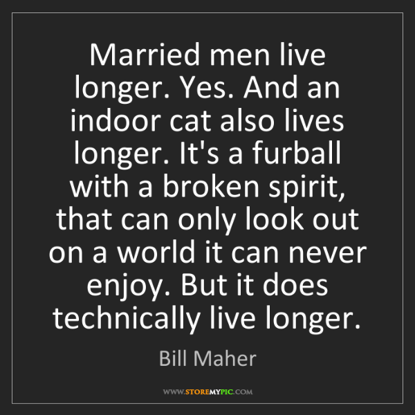 Bill Maher: Married men live longer. Yes. And an indoor cat also...