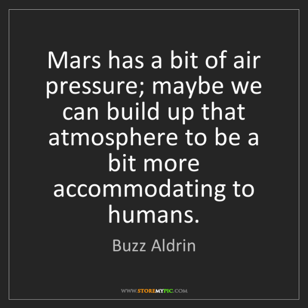 Buzz Aldrin: Mars has a bit of air pressure; maybe we can build up...