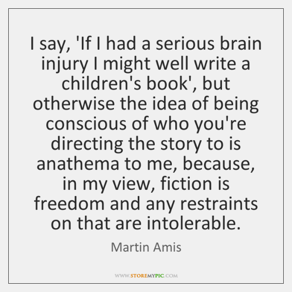I say, 'If I had a serious brain injury I might well ...