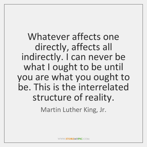 """whatever affects one directly affects all indirectly antithesis """"in a real sense all life is interrelated all men are caught in an whatever affects one directly affects all indirectly commission and made it one of the."""