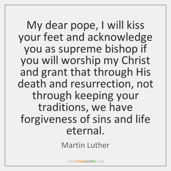 My dear pope, I will kiss your feet and acknowledge you as ...