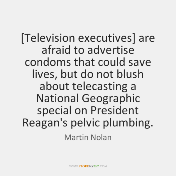 [Television executives] are afraid to advertise condoms that could save lives, but ...