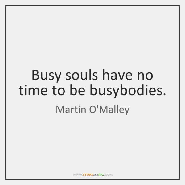 Busy souls have no time to be busybodies.