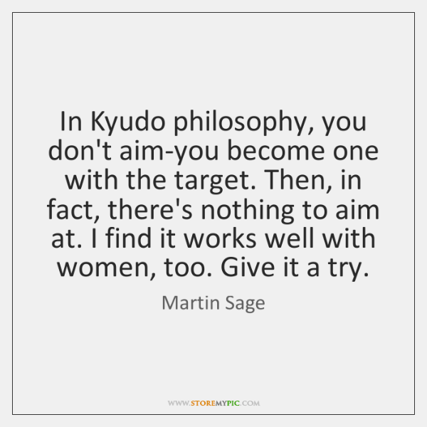 In Kyudo philosophy, you don't aim-you become one with the target. Then, ...