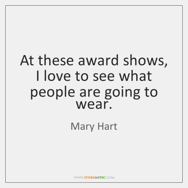 At these award shows, I love to see what people are going ...