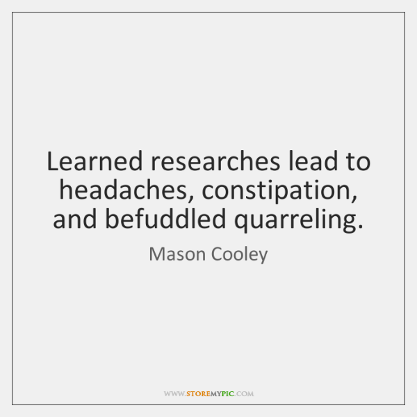 Learned researches lead to headaches, constipation, and befuddled quarreling.