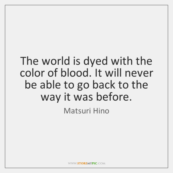 The world is dyed with the color of blood. It will never ...