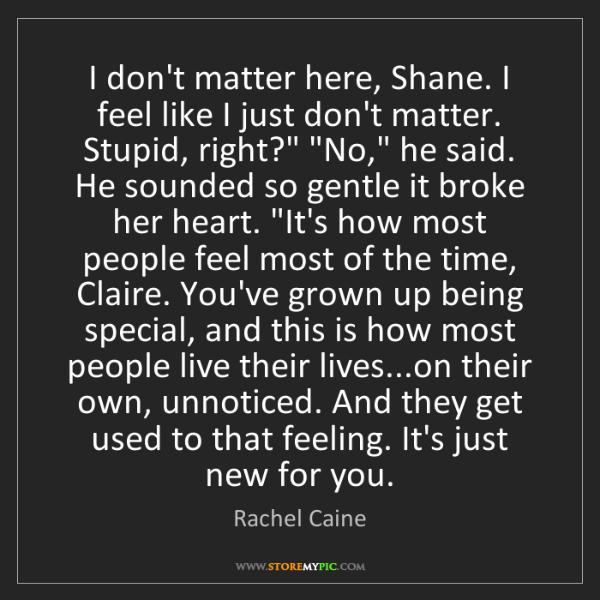 Rachel Caine: I don't matter here, Shane. I feel like I just don't...