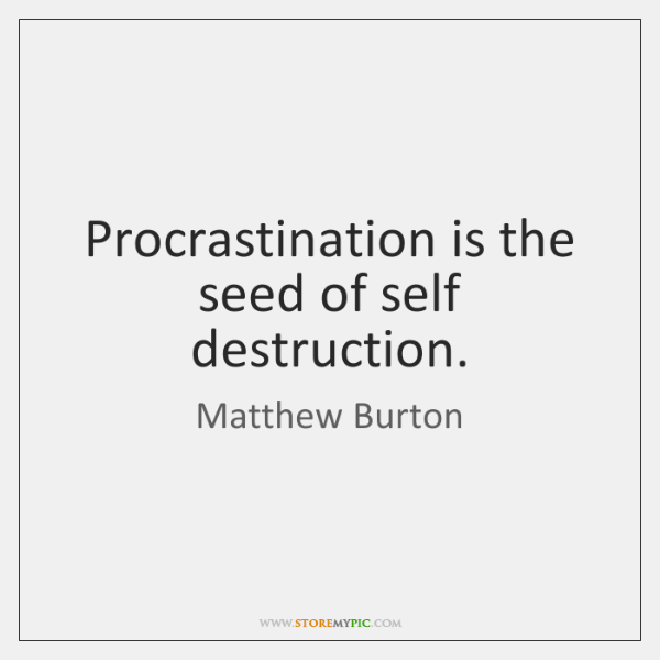 Procrastination is the seed of self destruction.