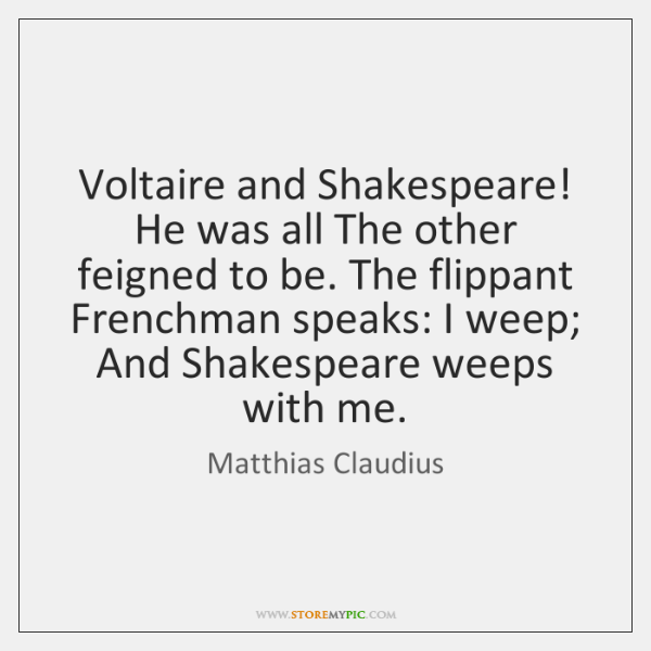 Voltaire and Shakespeare! He was all The other feigned to be. The ...