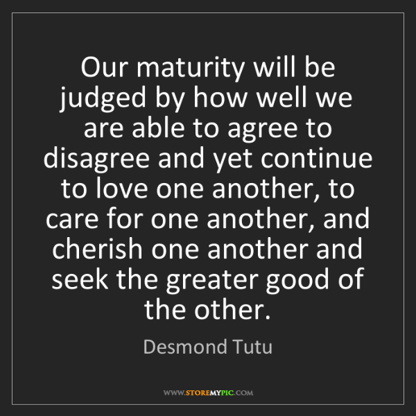 Desmond Tutu: Our maturity will be judged by how well we are able to...
