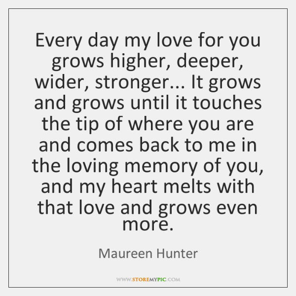 Every day my love for you grows higher, deeper, wider, stronger... It ...