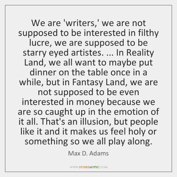 We are 'writers,' we are not supposed to be interested in ...