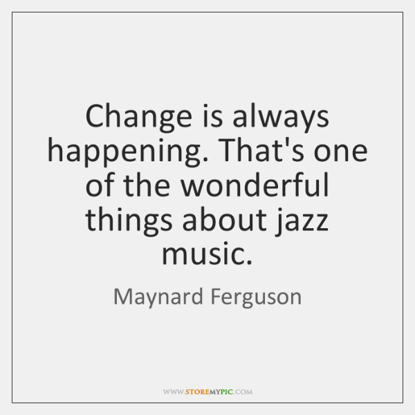 Change is always happening. That's one of the wonderful things about jazz ...