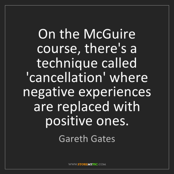 Gareth Gates: On the McGuire course, there's a technique called 'cancellation'...