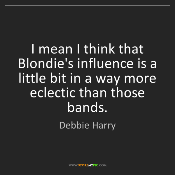 Debbie Harry: I mean I think that Blondie's influence is a little bit...