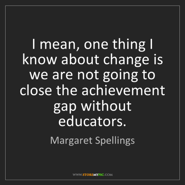 Margaret Spellings: I mean, one thing I know about change is we are not going...