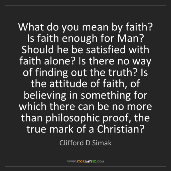 Clifford D Simak: What do you mean by faith? Is faith enough for Man? Should...