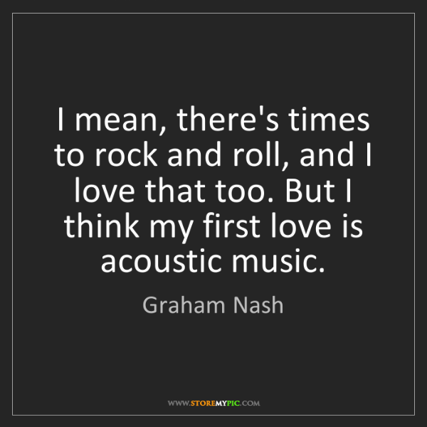 Graham Nash: I mean, there's times to rock and roll, and I love that...