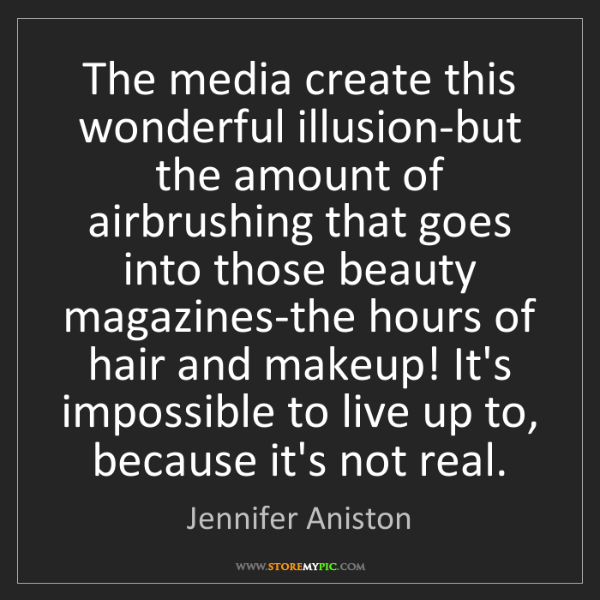 Jennifer Aniston: The media create this wonderful illusion-but the amount...