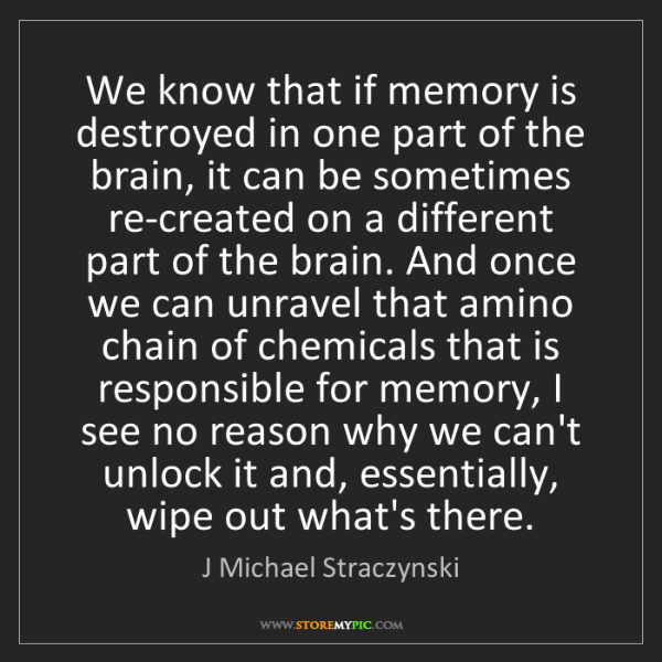J Michael Straczynski: We know that if memory is destroyed in one part of the...