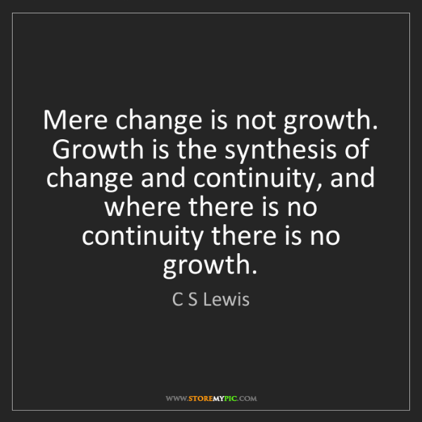 C S Lewis: Mere change is not growth. Growth is the synthesis of...