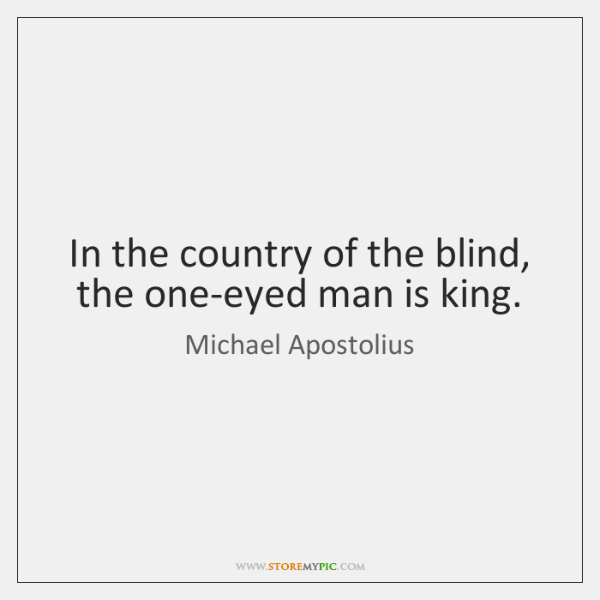In the country of the blind, the one-eyed man is king.