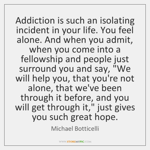 Addiction is such an isolating incident in your life. You feel alone. ...