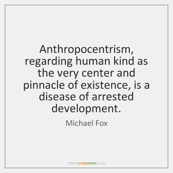Anthropocentrism, regarding human kind as the very center and pinnacle of existence, ...