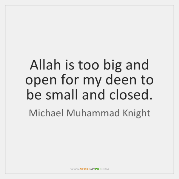 Allah is too big and open for my deen to be small ...