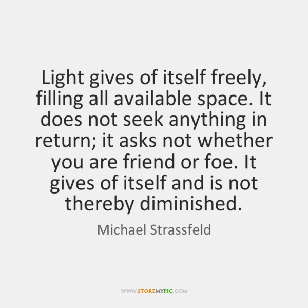 Light gives of itself freely, filling all available space. It does not ...