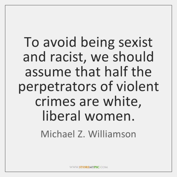 To avoid being sexist and racist, we should assume that half the ...