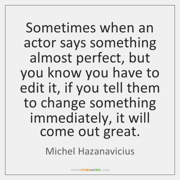 Sometimes when an actor says something almost perfect, but you know you ...